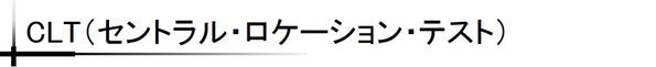 CLT(セントラル・ロケーション・テスト)